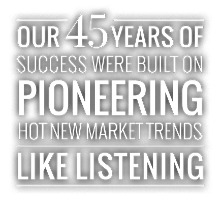 Our 45 years of success were built on pioneering hot new market trends like listening
